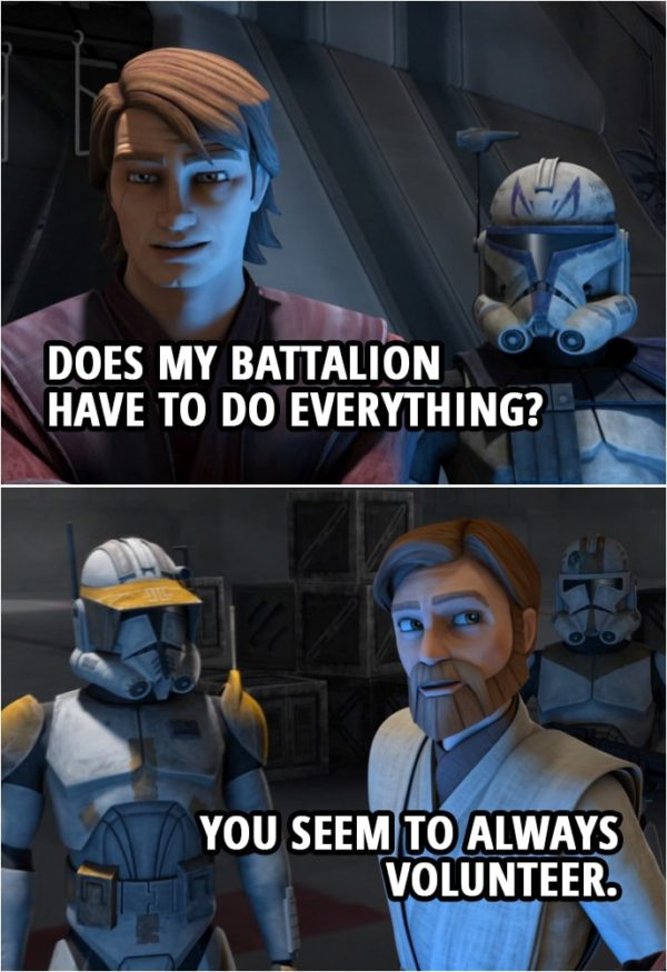 Quote from Star Wars: The Clone Wars 4x07   Obi-Wan Kenobi: Remember, Anakin, Cody and I will be 12 clicks to your south. We're counting on you to take out those local fighters, or, I'm afraid, the capital will never surrender. Anakin Skywalker (sighs): Does my battalion have to do everything? Obi-Wan Kenobi: You seem to always volunteer.