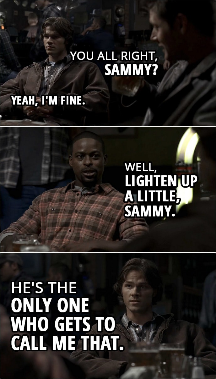 Quote from Supernatural 2x03 | Dean Winchester: You all right, Sammy? Sam Winchester: Yeah, I'm fine. Gordon Walker: Well, lighten up a little, Sammy. Sam Winchester: He's the only one who gets to call me that.