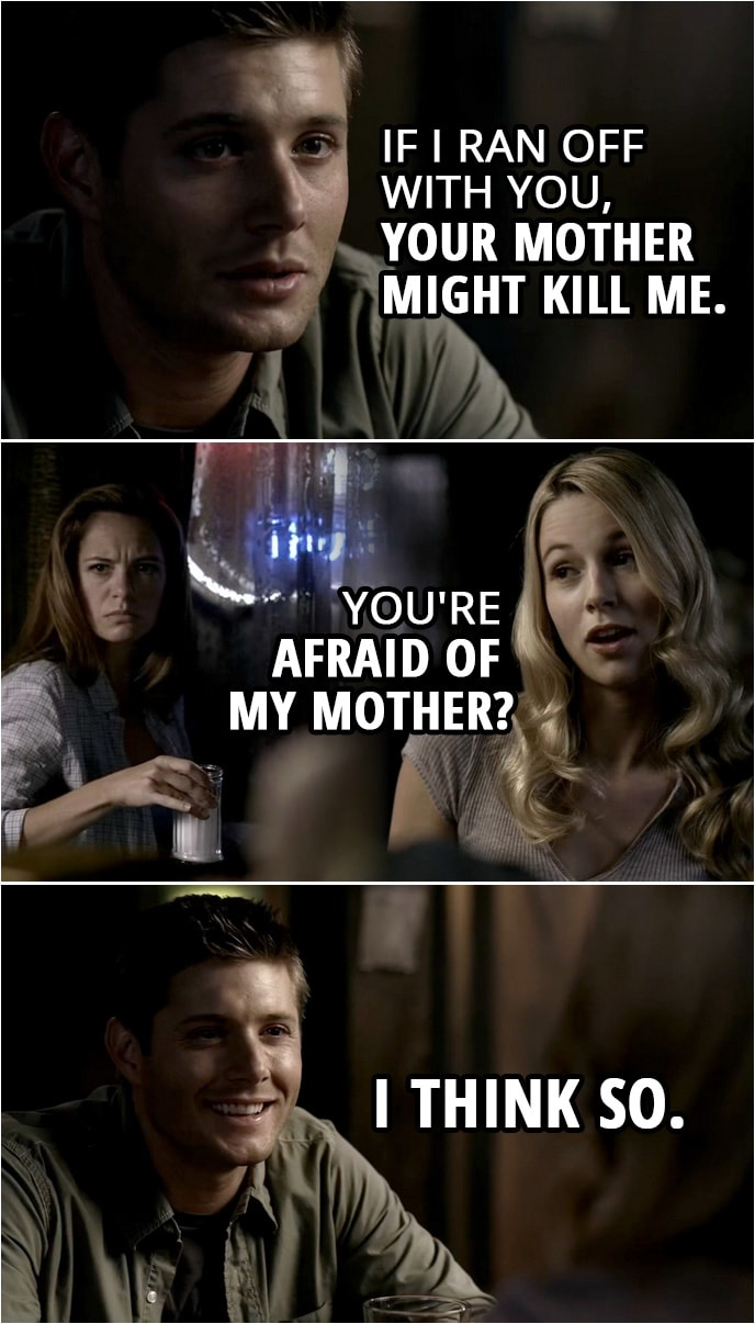 Quote from Supernatural 2x05 | Dean Winchester: If I ran off with you, your mother might kill me. Jo Harvelle: You're afraid of my mother? Dean Winchester: I think so.