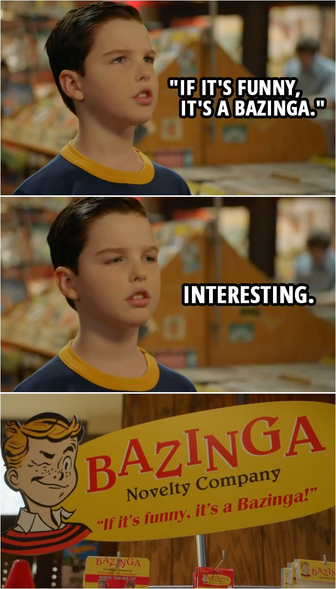 "Quote from Young Sheldon 2x10 | Sheldon Cooper: Excuse me, I was hoping to purchase some practical joke paraphernalia so that I may behave childishly. Shop assistant: Rack in the corner. Sheldon Cooper: Thank you. (reads a product ad) ""If it's funny, it's a Bazinga."" Interesting."