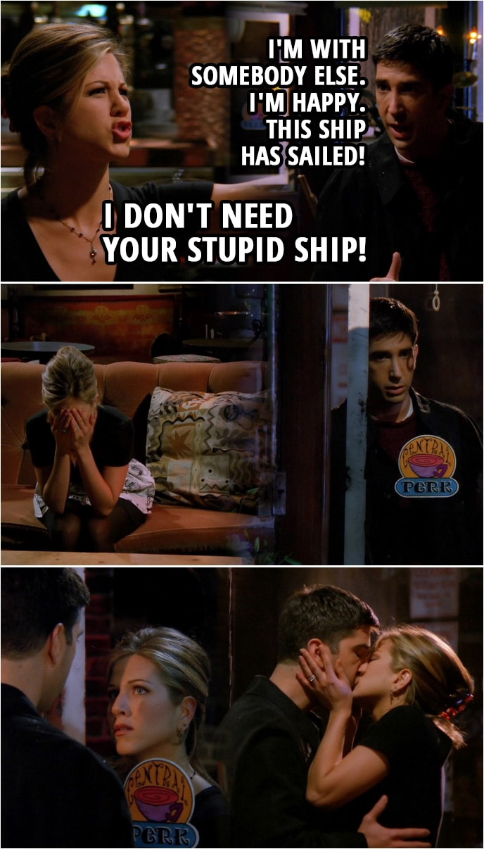 Quote from Friends 2x07 | Ross Geller: I'm with somebody else. I'm happy. This ship has sailed! Rachel Green: You're just gonna put away feelings or whatever it was you felt for me? Ross Geller: I've been doing it since ninth grade. I've gotten pretty damn good at it. Rachel Green: All right, fine. You go ahead and do that, Ross. I don't need your stupid ship! Ross Geller: Good. (Ross leaves...) Rachel Green: Good! And you know what? Now I got closure! (Rachel locks the door behind him, Rachel is upset, Ross returns and Rachel is trying to unlock the door, but can't...) Ross Geller: Try the bottom one. (She finally unlocks the door and they kiss)