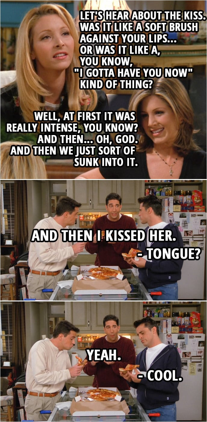 "Quote from Friends 2x08 | (In the girls' aparment...) Phoebe Buffay: Let's hear about the kiss. Was it like a soft brush against your lips... or was it like a, you know, ""I gotta have you now"" kind of thing? Rachel Green: Well, at first it was really intense, you know? And then... Oh, God. And then we just sort of sunk into it. Phoebe Buffay: Oh... So, okay, was he holding you? Or were his hands on your back? Rachel Green: No, actually, ahem, first they started out on my waist... and then they slid up and then they were in my hair. Monica Geller: Oh. Phoebe Buffay: Oh. (In the boys' apartment...) Ross Geller: And, uh... And then I kissed her. Joey Tribbiani: Tongue? Ross Geller: Yeah. Joey Tribbiani: Cool."
