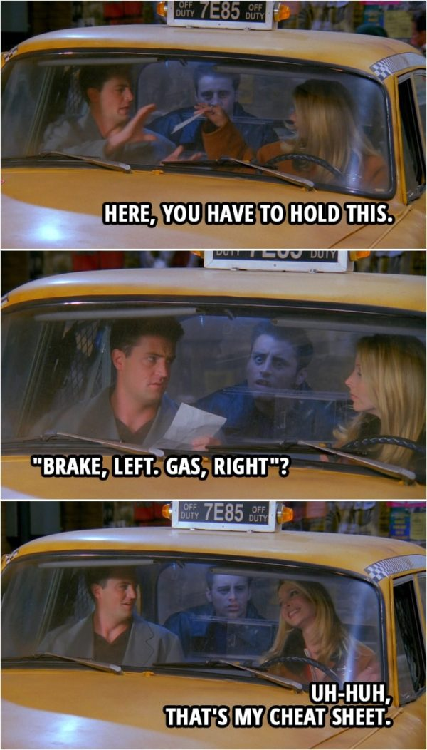 "Quote from Friends 2x09 | Phoebe Buffay: Here, you have to hold this. (hands him a piece of paper) Chandler Bing: Okay. (reads the paper) ""Brake, left. Gas, right""? Phoebe Buffay: Uh-huh, that's my cheat sheet."