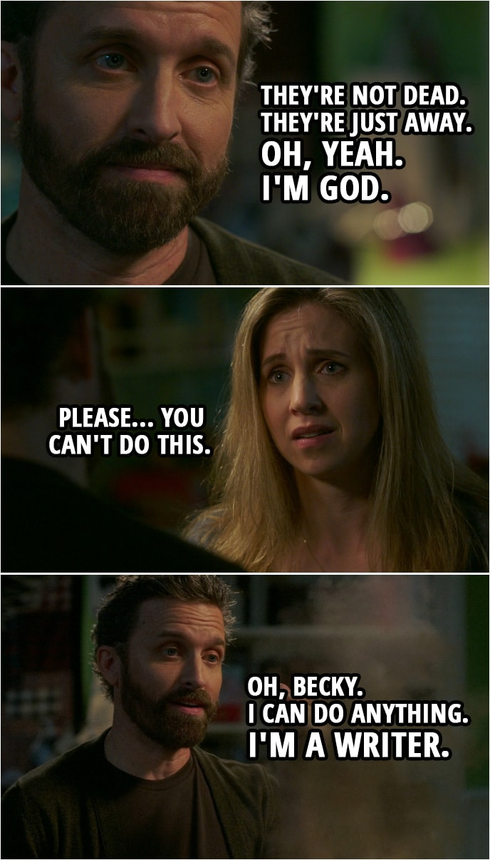 Quote from Supernatural 15x04 | Chuck: Oh, don't worry. They're not dead. They're just away. Oh, yeah. I'm God. Becky Rosen: Please... you can't do this. Chuck: Oh, Becky. I can do anything. I'm a writer.