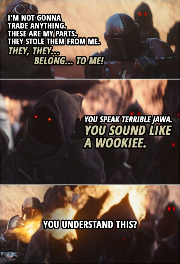 Quote from The Mandalorian 1x02 | The Mandalorian: I'm not gonna trade anything. These are my parts. They stole them from me. (tries to speak Jawa): They, they... belong... to me! (All the Jawas start laughing) Jawa: You speak terrible Jawa. You sound like a Wookiee. The Mandalorian: You understand this? (attacks them with a flamethrower-type gadget)