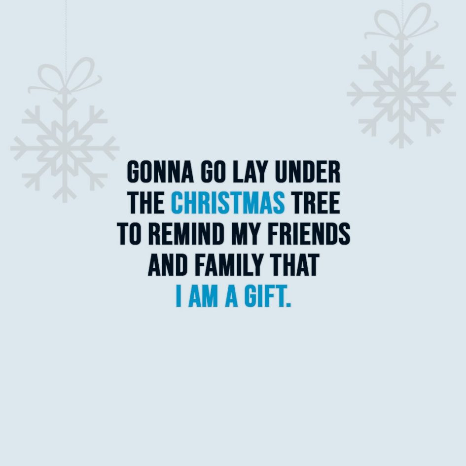 Christmas Quotes | Gonna go lay under the Christmas tree to remind my friends and family that I am a gift. - Unknown