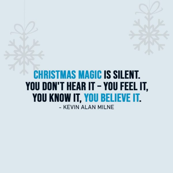 Christmas Quotes | Christmas magic is silent. You don't hear it – you feel it, you know it, you believe it. - Kevin Alan Milne