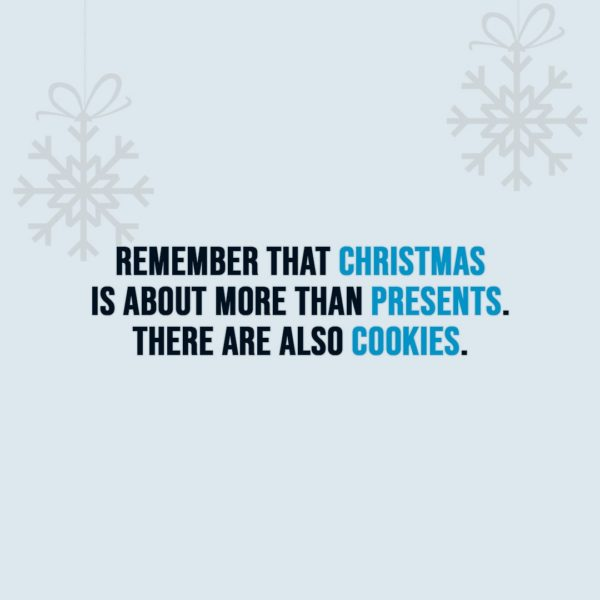 Christmas Quotes | Remember that Christmas is about more than presents. There are also cookies. - Unknown