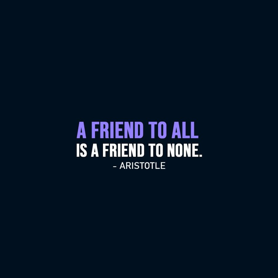 Friendship Quotes | A friend to all is a friend to none. - Aristotle