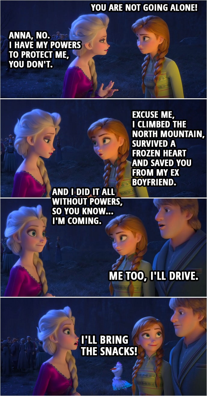 Quote from Frozen II | Anna: You are not going alone! Elsa: Anna, no. I have my powers to protect me, you don't. Anna: Excuse me, I climbed the North mountain, survived a frozen heart and saved you from my ex boyfriend. And I did it all without powers, so you know... I'm coming. Kristoff: Me too, I'll drive. Olaf: I'll bring the snacks!