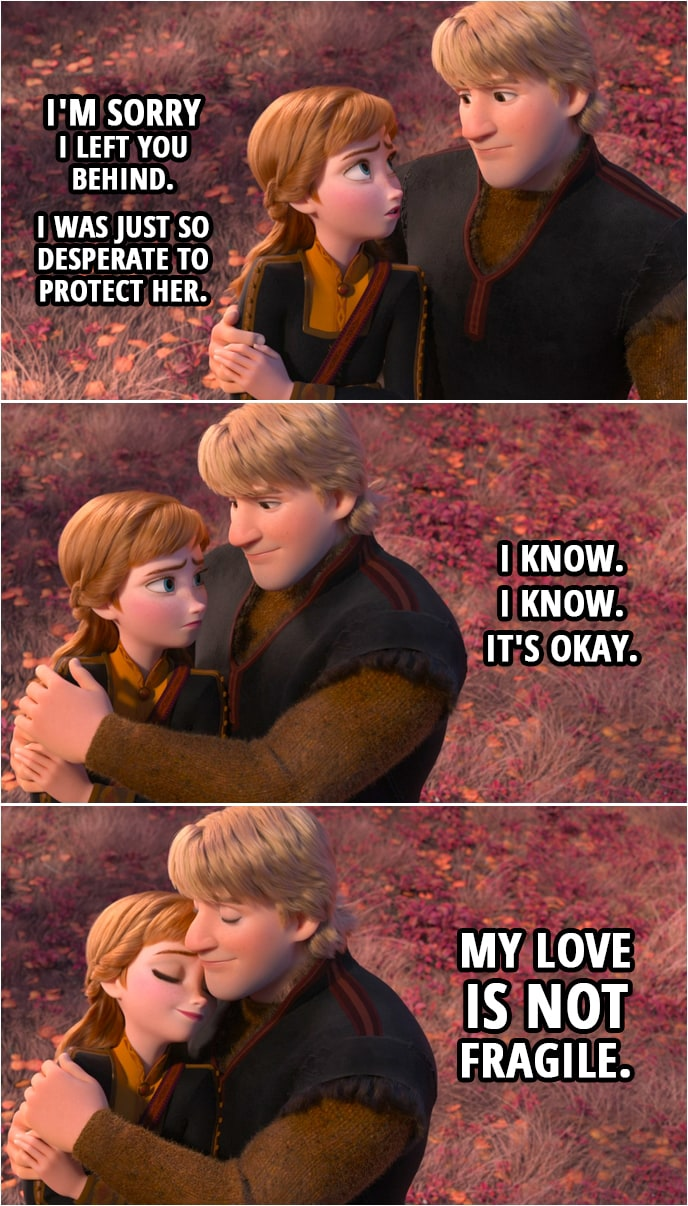 Quote from Frozen II | Anna: I'm sorry I left you behind. I was just so desperate to protect her. Kristoff: I know. I know. It's okay. My love is not fragile.