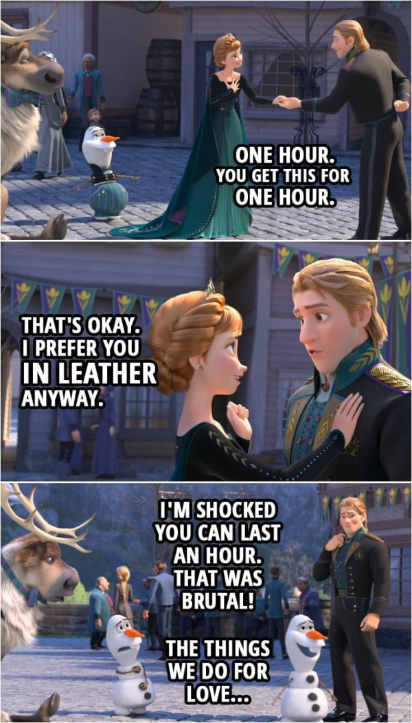 Quote from Frozen II | Anna: Aw, did you boys get all dressed up for me? Olaf: It was Sven's idea. Kristoff: One hour. You get this for one hour. Anna: That's okay. I prefer you in leather anyway. (Olaf shows up back without the clothes on...) Olaf (to Kristoff): I'm shocked you can last an hour. That was brutal! The things we do for love.