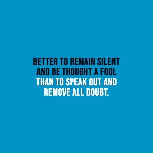 Funny quotes | Better to remain silent and be thought a fool than to speak out and remove all doubt. - Unknown