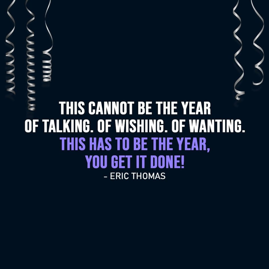 New Year Quotes | This cannot be the year of talking. Of wishing. Of wanting. This has to be the year, you get it done! - Eric Thomas
