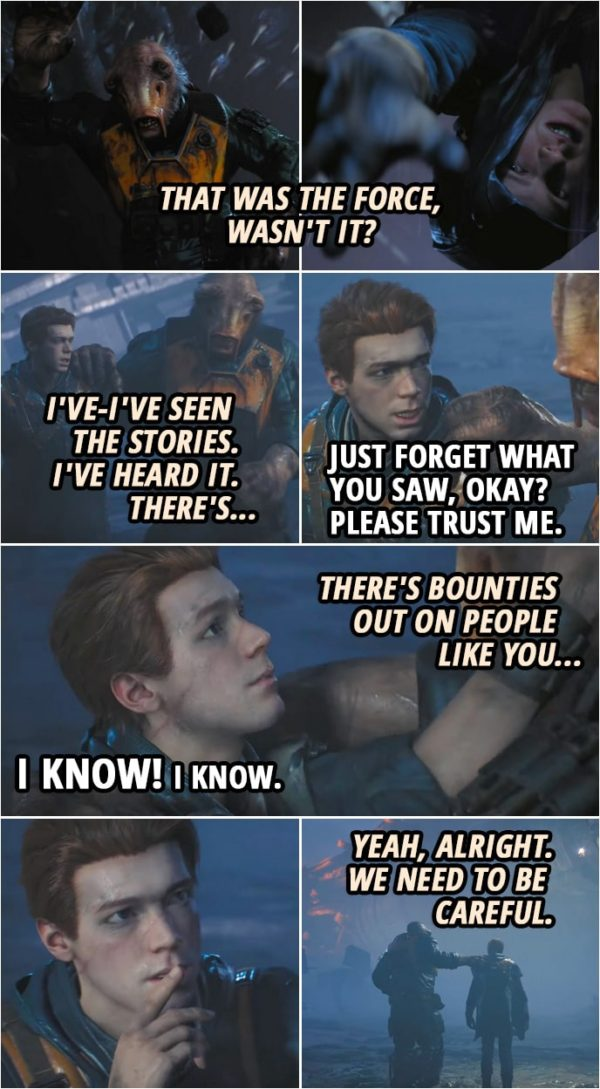 Quote from Star Wars Jedi: Fallen Order | Prauf: Hell happened? What was that back there? Was it... was that you? Wha- tha-that was the Force, wasn't it? Cal Kestis: Just forget what you saw, okay? Please trust me. Prauf: No, but I-I seen them. I've-I've seen the stories. I've heard it. There's... Cal Kestis: Prauf. Prauf: There's bounties out on people like you... Cal Kestis: I know! I know. (makes a shush gesture) Prauf: Yeah, alright. We need to be careful.