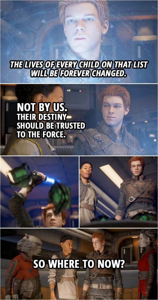 Quote from Star Wars Jedi: Fallen Order | Merrin: The next generation of Jedi... Greez Dritus: The Empire will be after 'em. Just like they're after us. Cere Junda: The lives of every child on that list will be forever changed. Cal Kestis: Not by us. Their destiny should be trusted to the Force. (destroys the holocron) So where to now?