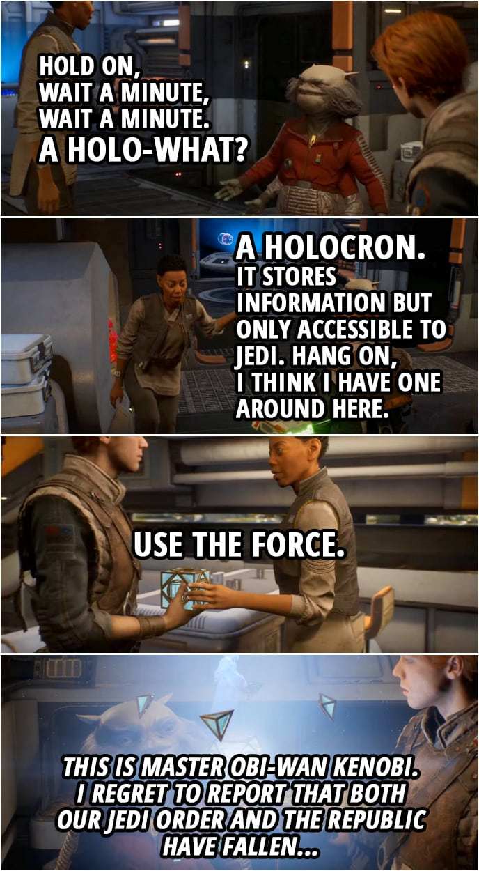 Quote from Star Wars Jedi: Fallen Order | Greez Dritus: Hold on, wait a minute, wait a minute. A holo-what? Cere Junda: A holocron. It stores information but only accessible to Jedi. Hang on, I think I have one around here. (hands Cal a holocron) Use the Force. (Cal open the holocron, Obi-Wan's hologram message appears) Obi-Wan Kenobi: This is Master Obi-Wan Kenobi. I regret to report that both our Jedi Order and the Republic have fallen...
