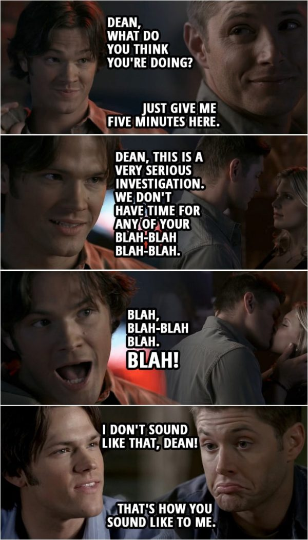 Quote from Supernatural 2x15 | (Dean's version of what happened...) Sam Winchester: Dean, what do you think you're doing? Dean Winchester: Sam, please. If you wouldn't mind, just give me five minutes here. Sam Winchester: Dean, this is a very serious investigation. We don't have time for any of your blah-blah blah-blah. Blah-blah blah-blah. Blah, blah blah blah! Blah, blah-blah-blah blah. Blah! (Back in reality...) Sam Winchester: Right, and that's how it really happened? I don't sound like that, Dean! Dean Winchester: That's how you sound like to me.