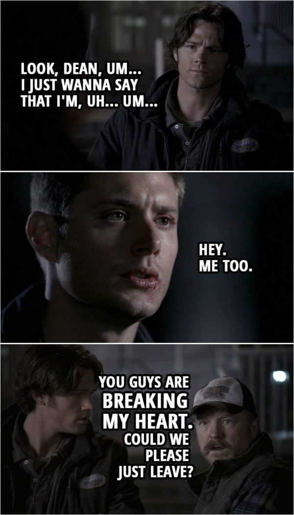 Quote from Supernatural 2x15 | Sam Winchester: Look, Dean, um... I just wanna say that I'm, uh... Um... Dean Winchester: Hey. Me too. Bobby Singer: You guys are breaking my heart. Could we please just leave?