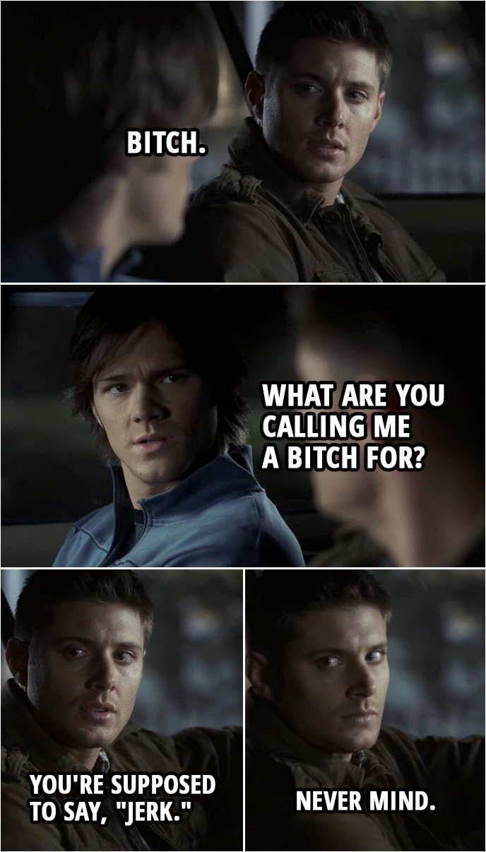 "Quote from Supernatural 2x20 | (In reality/dream created by Djinn...) Sam Winchester: Whatever stupid thing you're about to do... you're not doing it alone. And that's that. Dean Winchester: I don't understand. Why are you doing this? Sam Winchester: Because you're still my brother. Dean Winchester: Bitch. Sam Winchester: What are you calling me a bitch for? Dean Winchester: You're supposed to say, ""jerk."" Sam Winchester: What? Dean Winchester: Never mind."