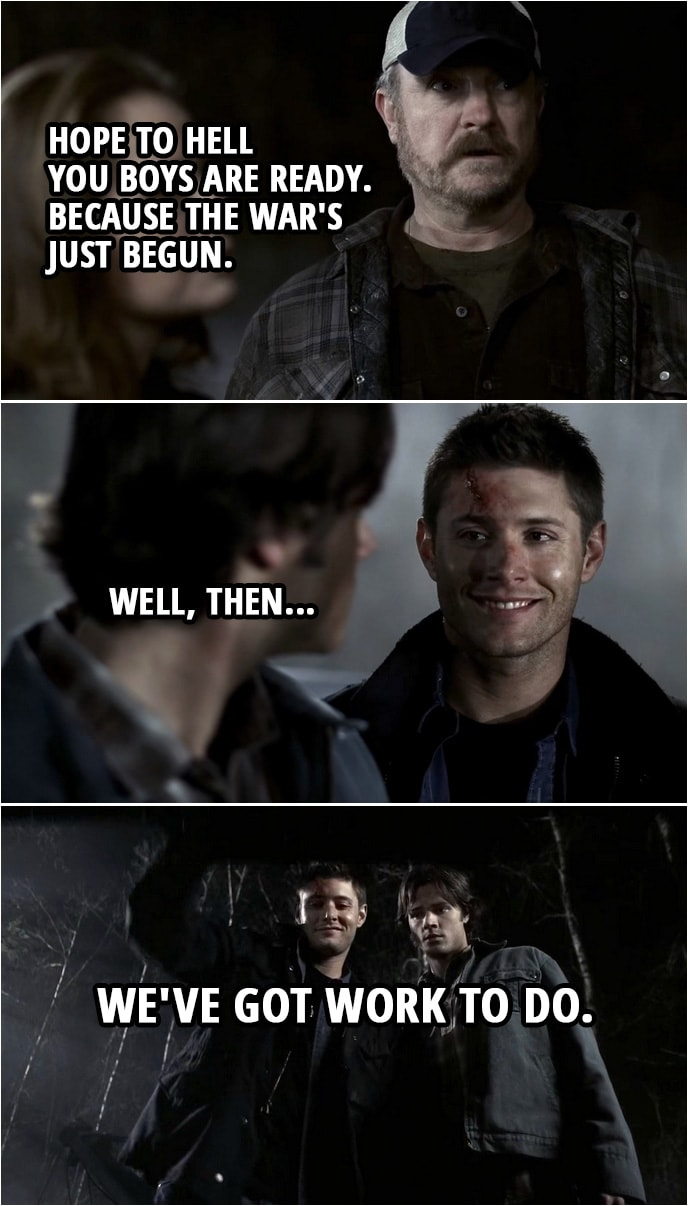 Quote from Supernatural 2x22 | Ellen: Well... Yellow-Eyed Demon might be dead but a lot more got through that gate. Dean Winchester: How many you think? Sam Winchester: A hundred. Maybe 200. It's an army. He's unleashed an army. Bobby Singer: Hope to hell you boys are ready. Because the war's just begun. Dean Winchester: Well, then... we've got work to do.