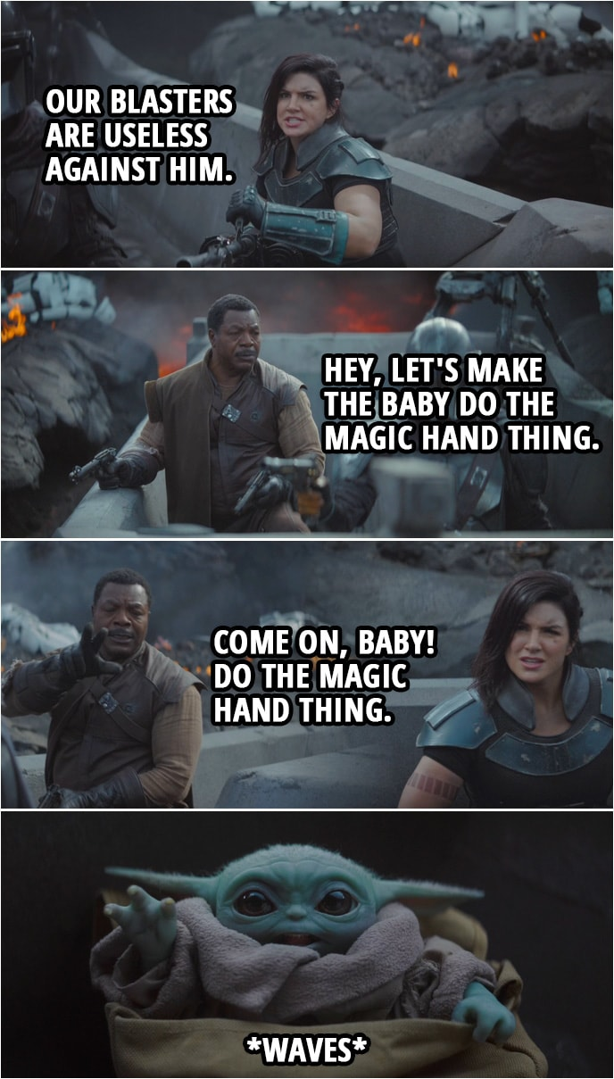 Quote from The Mandalorian 1x08 | (Moff Gideon comes at them in a TIE fighter...) Cara Dune: Our blasters are useless against him. Greef Karga: Hey, let's make the baby do the magic hand thing. Come on, baby! Do the magic hand thing. (Baby Yoda waves at him) I'm out of ideas.