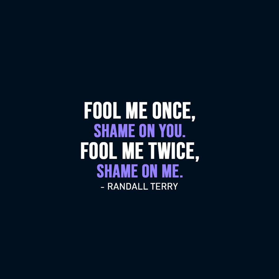 Wisdom Quote | Fool me once, shame on you. Fool me twice, shame on me. - Randall Terry
