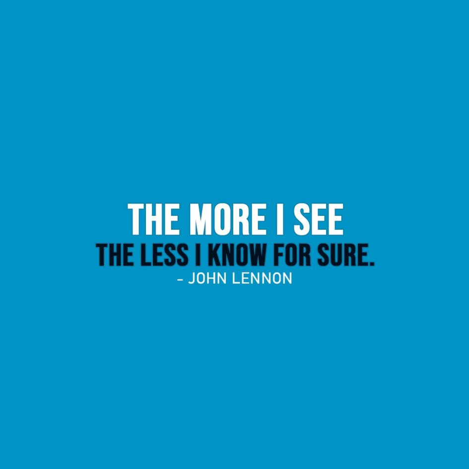 Wisdom Quote | The more I see the less I know for sure. - John Lennon