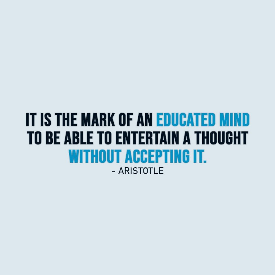Wisdom Quote | It is the mark of an educated mind to be able to entertain a thought without accepting it. - Aristotle