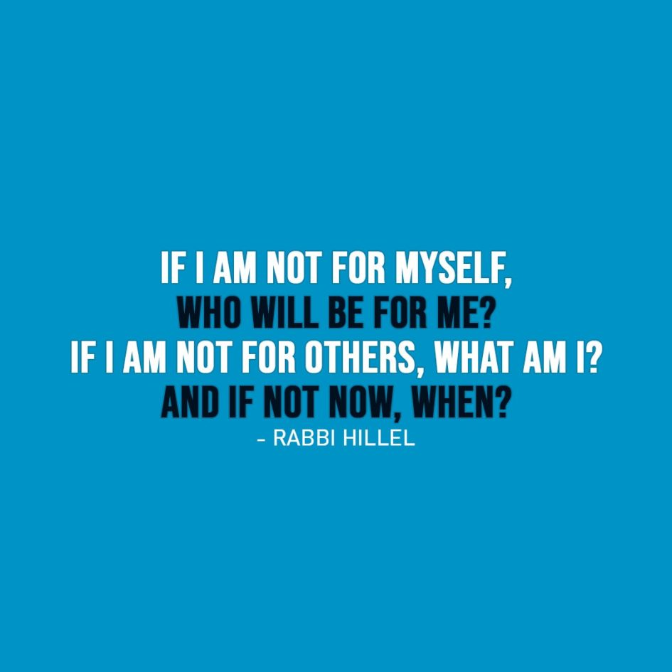 Wisdom Quote | If I am not for myself, who will be for me? If I am not for others, what am I? And if not now, when? - Rabbi Hillel