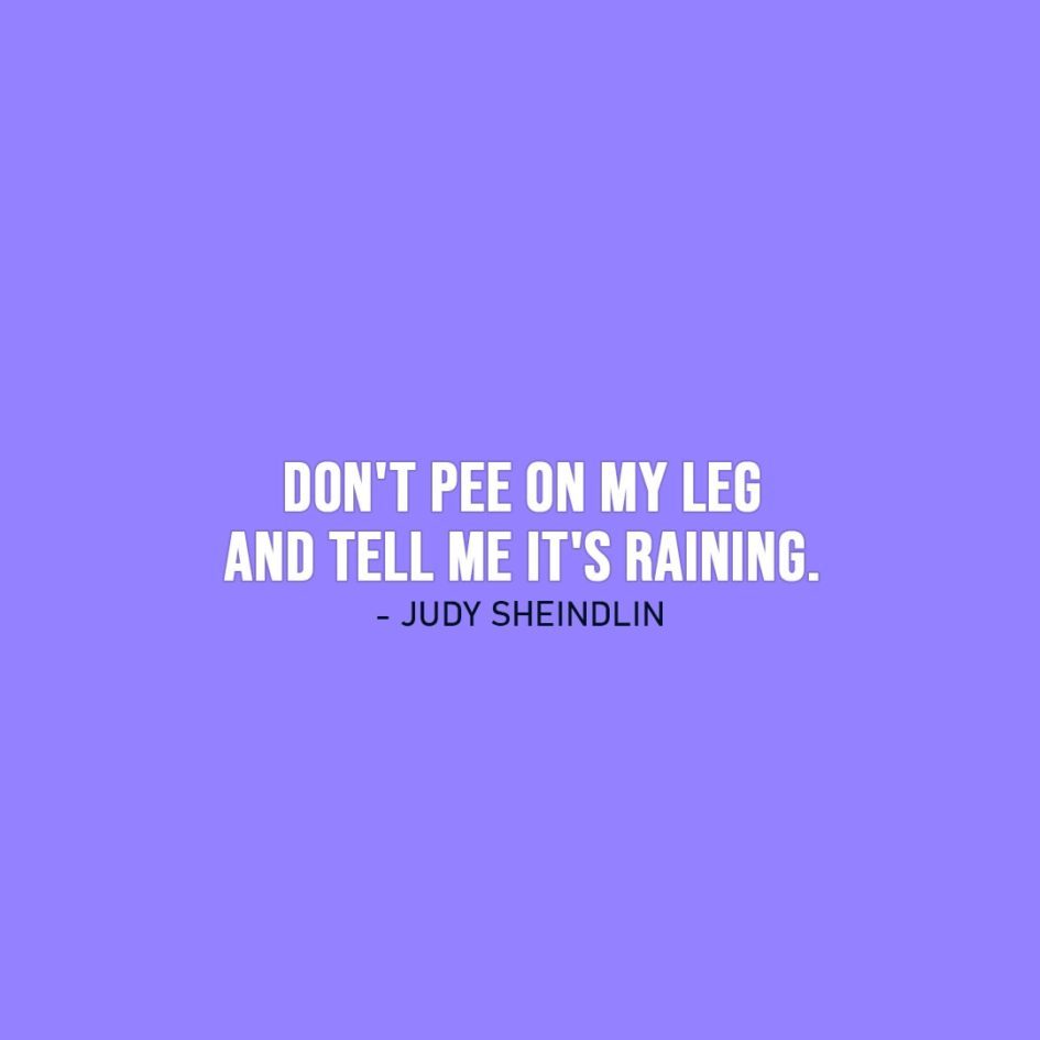 Wisdom Quote | Don't pee on my leg and tell me it's raining. - Judy Sheindlin