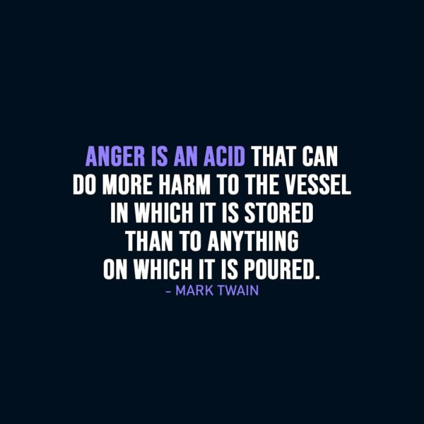 Wisdom Quote   Anger is an acid that can do more harm to the vessel in which it is stored than to anything on which it is poured. - Mark Twain