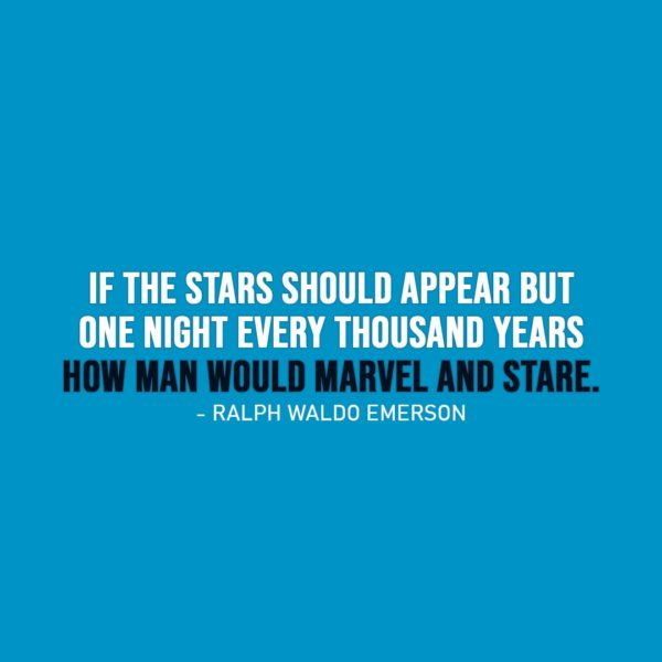 Wisdom Quote   If the stars should appear but one night every thousand years how man would marvel and stare. - Ralph Waldo Emerson