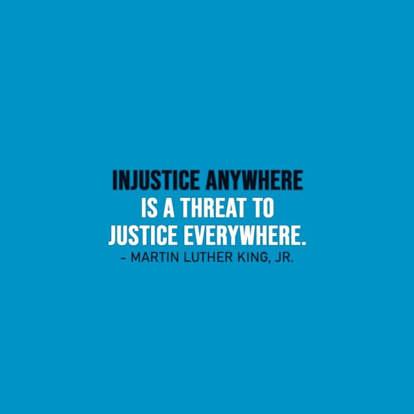 Wisdom Quote   Injustice anywhere is a threat to justice everywhere. - Martin Luther King, Jr.