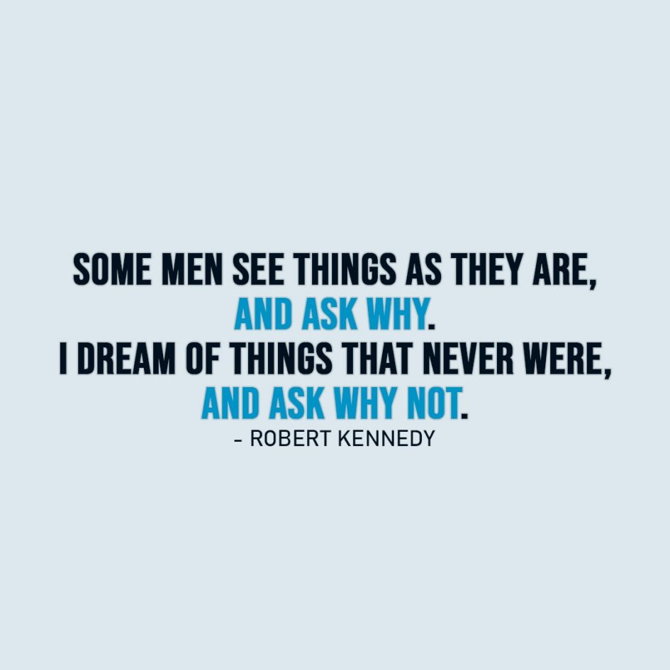 Wisdom Quote | Some men see things as they are, and ask why. I dream of things that never were, and ask why not. - Robert Kennedy