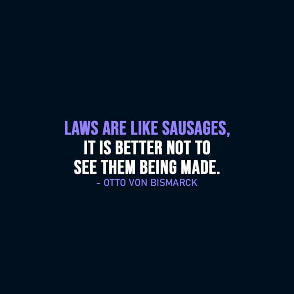 Wisdom Quote | Laws are like sausages, it is better not to see them being made. - Otto von Bismarck