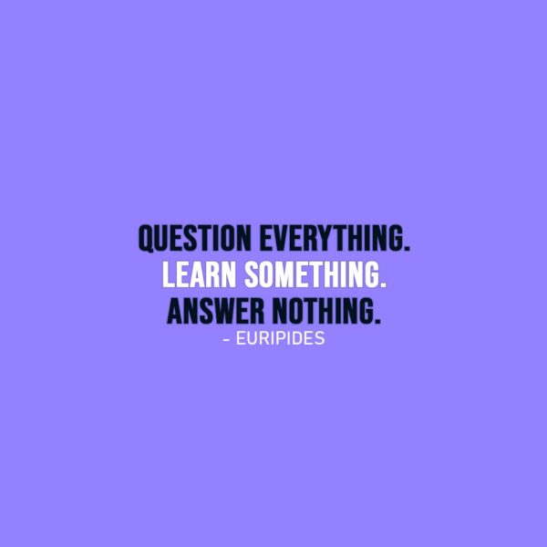 Wisdom Quote   Question everything. Learn something. Answer nothing. - Euripides