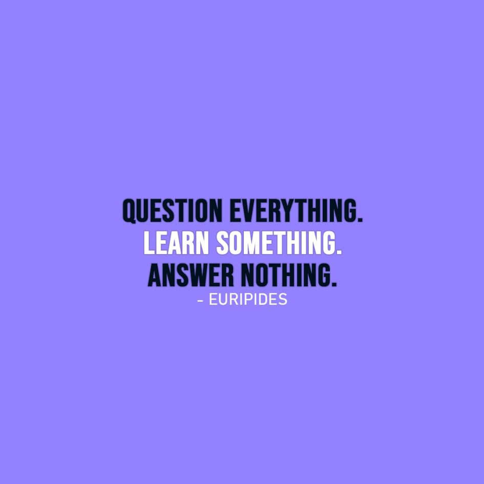 Wisdom Quote | Question everything. Learn something. Answer nothing. - Euripides