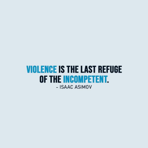 Wisdom Quote   Violence is the last refuge of the incompetent. - Isaac Asimov