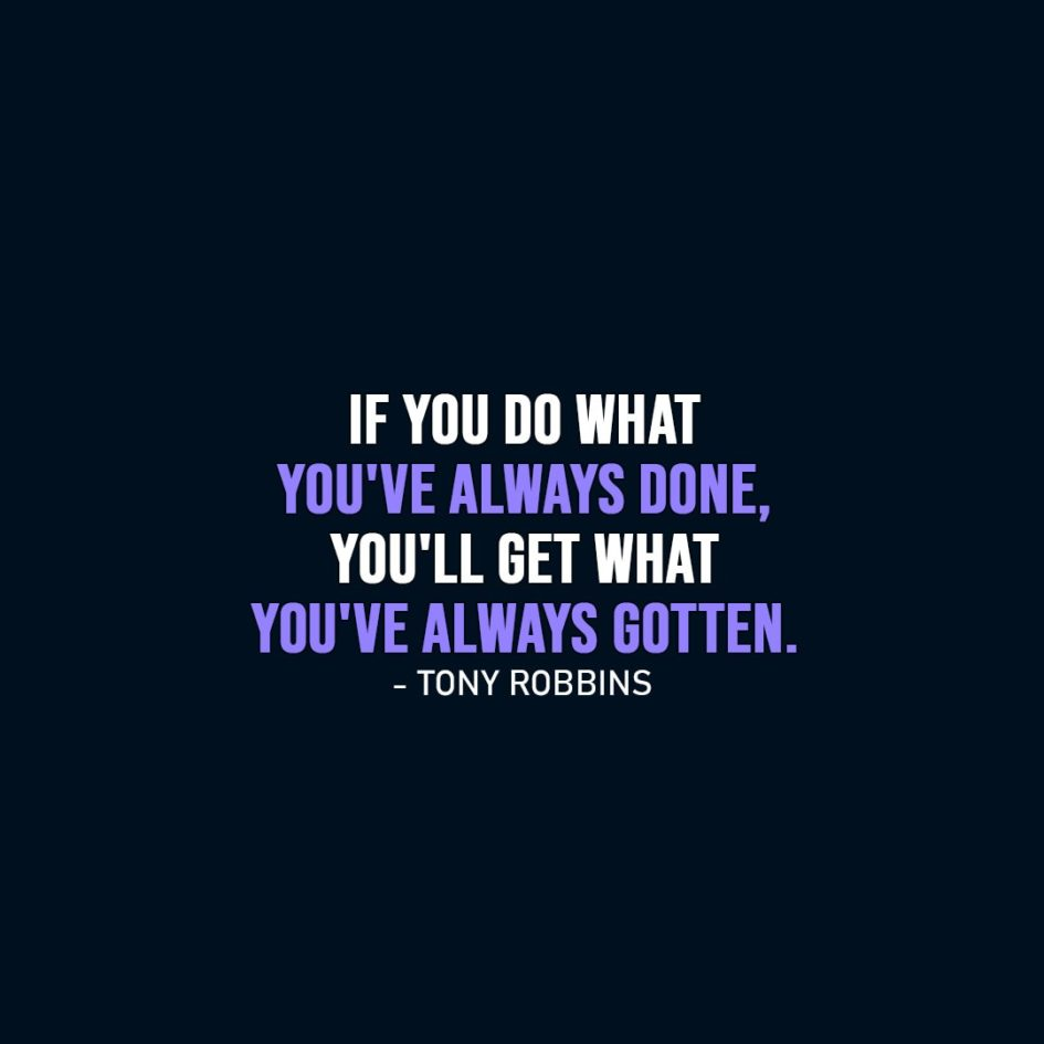 Wisdom Quote | If you do what you've always done, you'll get what you've always gotten. - Tony Robbins