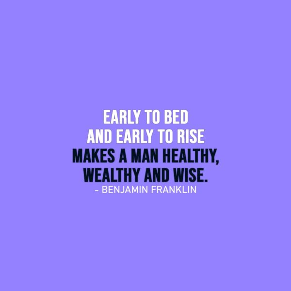 Wisdom Quote   Early to bed and early to rise makes a man healthy, wealthy and wise. - Benjamin Franklin