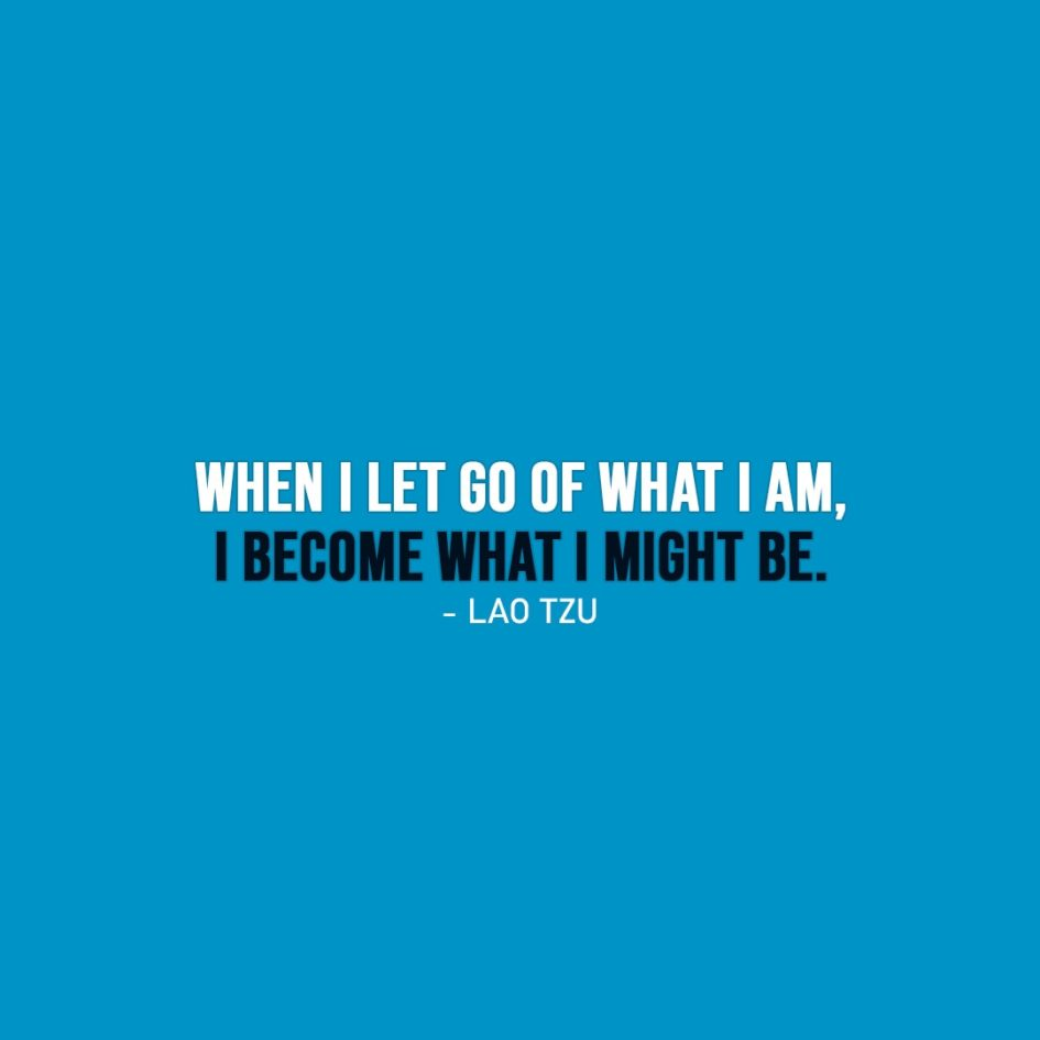 Wisdom Quote | When I let go of what I am, I become what I might be. - Lao Tzu