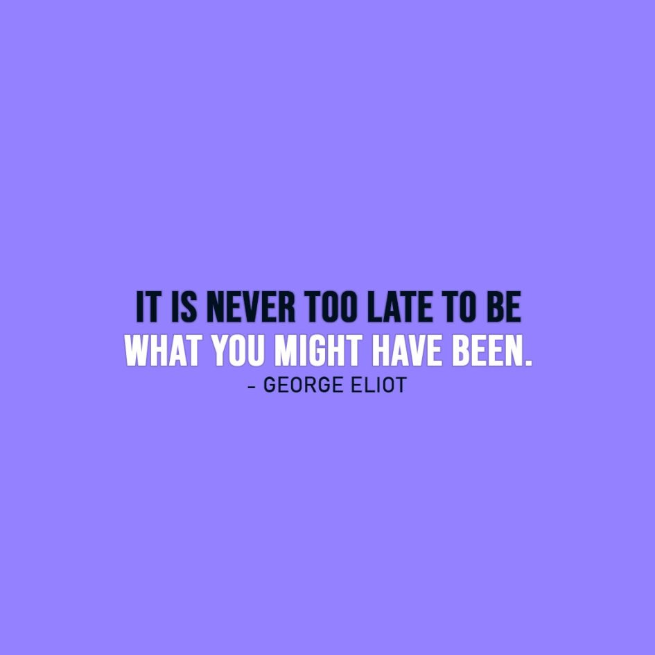 Wisdom Quote | It is never too late to be what you might have been. - George Eliot