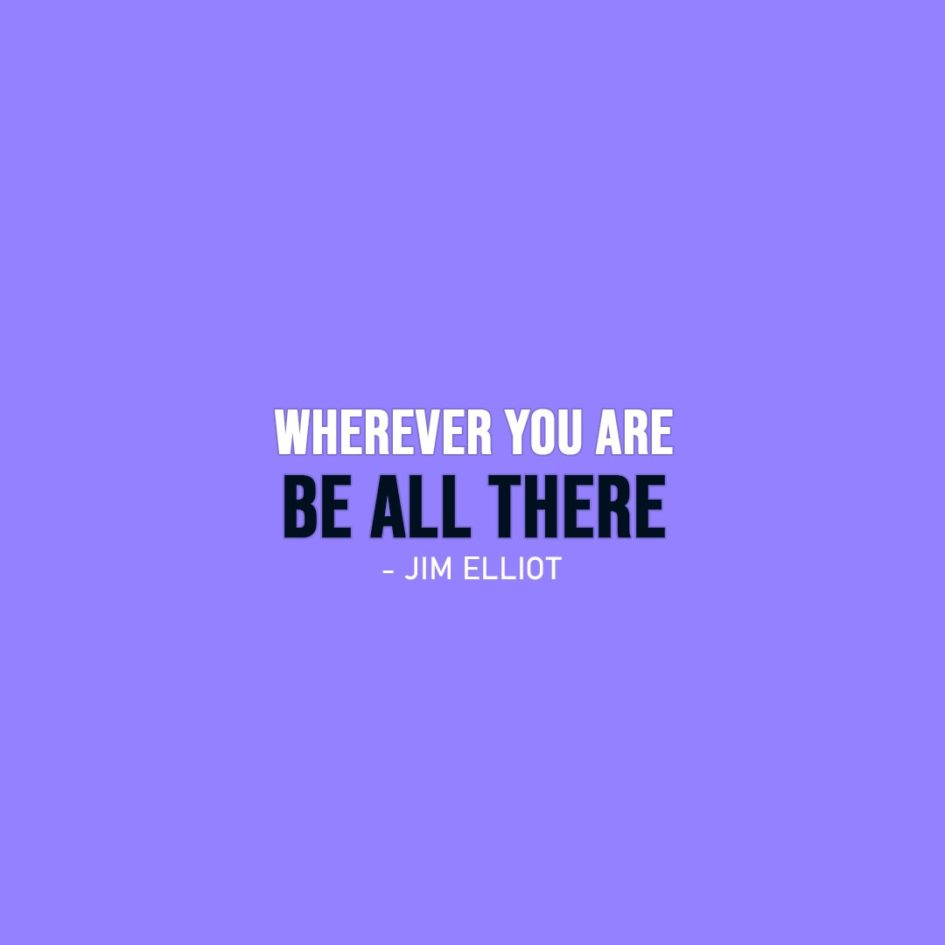 Wisdom Quote | Wherever you are - be all there. - Jim Elliot