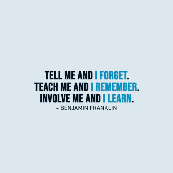 Wisdom Quote | Tell me and I forget. Teach me and I remember. Involve me and I learn. - Benjamin Franklin