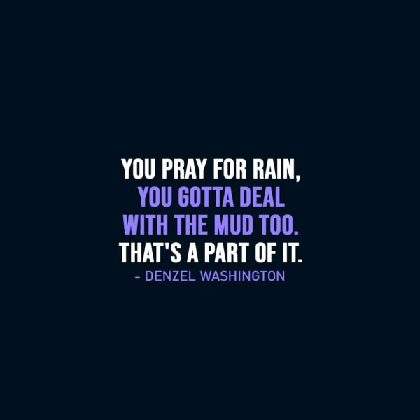 Wisdom Quote   You pray for rain, you gotta deal with the mud too. That's a part of it. - Denzel Washington