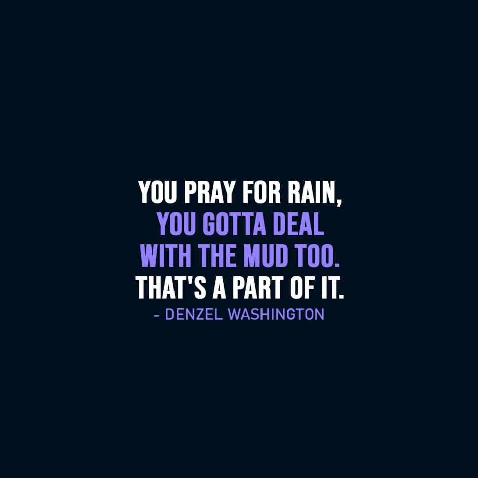 Wisdom Quote | You pray for rain, you gotta deal with the mud too. That's a part of it. - Denzel Washington
