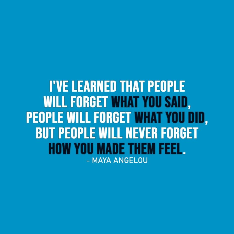 Wisdom Quote | I've learned that people will forget what you said, people will forget what you did, but people will never forget how you made them feel. - Maya Angelou