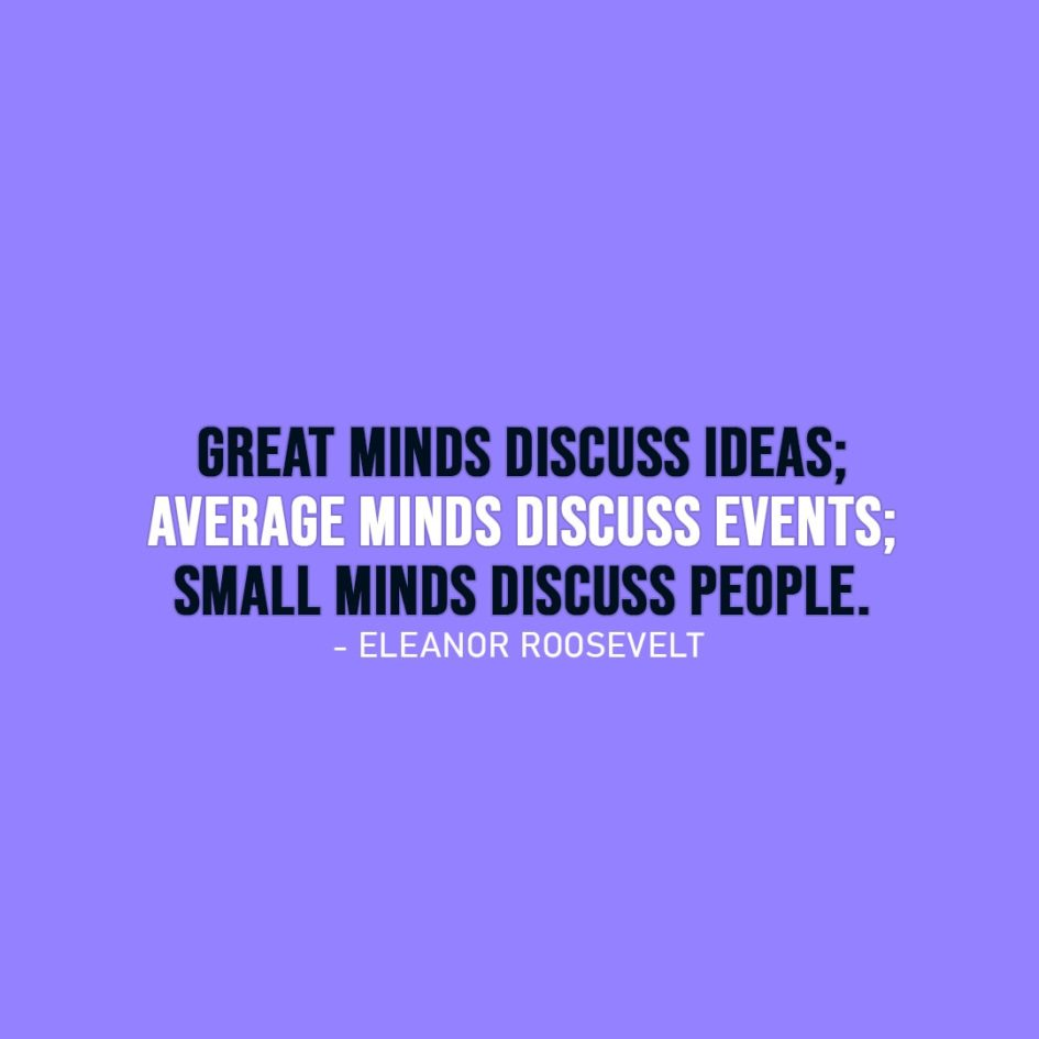 Wisdom Quote | Great minds discuss ideas; average minds discuss events; small minds discuss people. - Eleanor Roosevelt