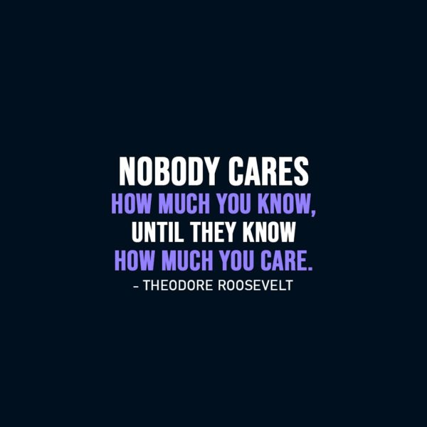 Wisdom Quote   Nobody cares how much you know, until they know how much you care. - Theodore Roosevelt